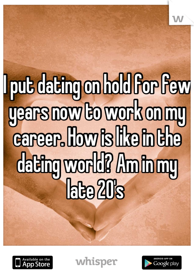I put dating on hold for few years now to work on my career. How is like in the dating world? Am in my late 20's