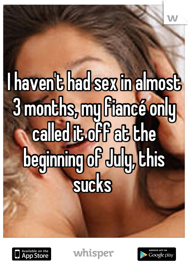 I haven't had sex in almost 3 months, my fiancé only called it off at the beginning of July, this sucks