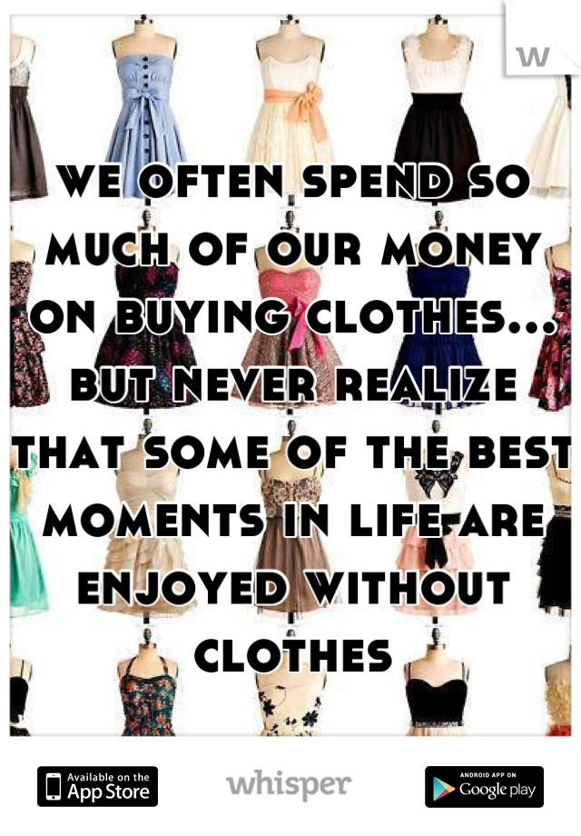 we often spend so much of our money on buying clothes... but never realize that some of the best moments in life are enjoyed without clothes