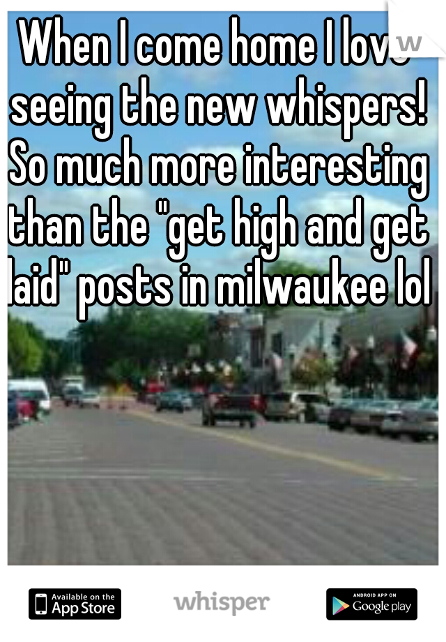 "When I come home I love seeing the new whispers! So much more interesting than the ""get high and get laid"" posts in milwaukee lol"