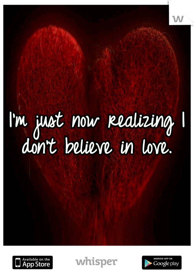 I'm just now realizing I don't believe in love.