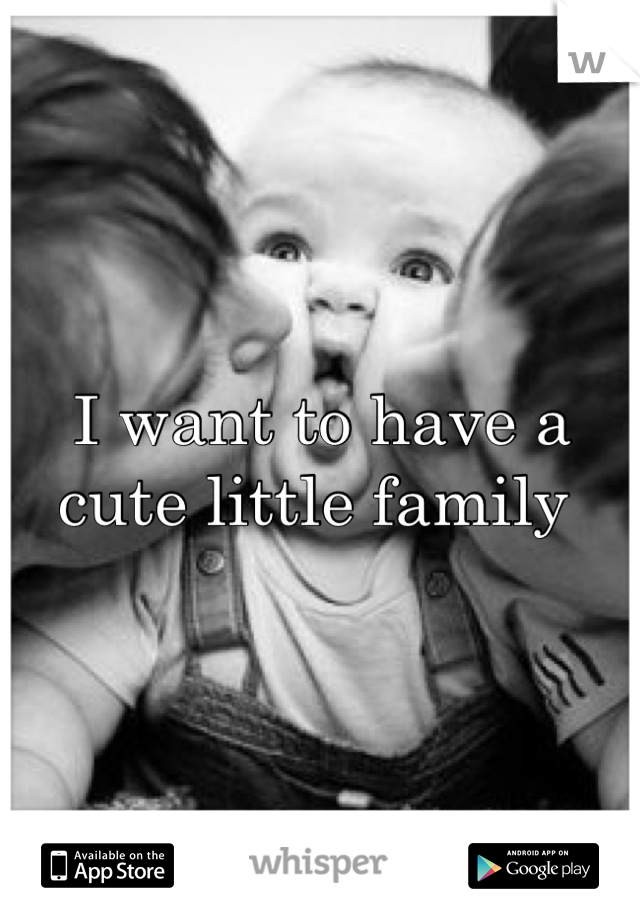 I want to have a cute little family