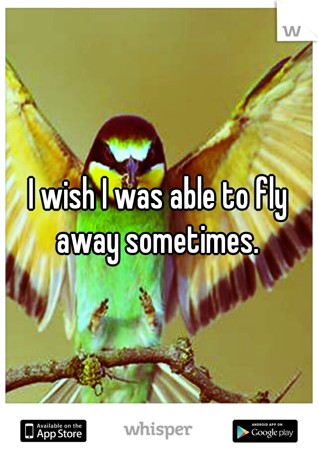 I wish I was able to fly away sometimes.