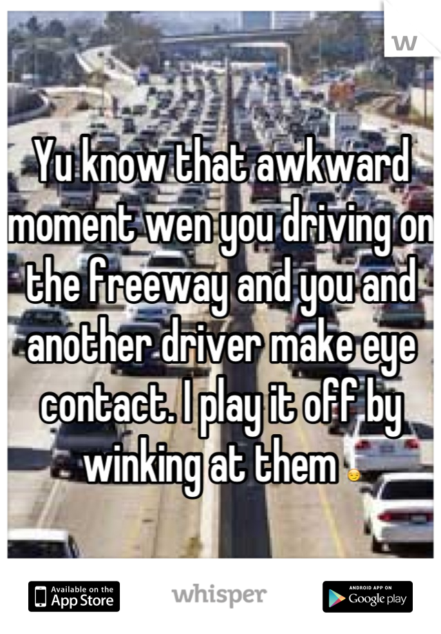 Yu know that awkward moment wen you driving on the freeway and you and another driver make eye contact. I play it off by winking at them 😏
