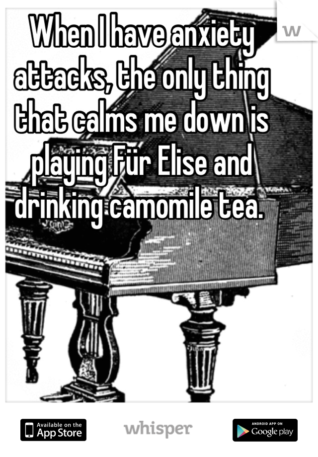 When I have anxiety attacks, the only thing that calms me down is playing Für Elise and drinking camomile tea.