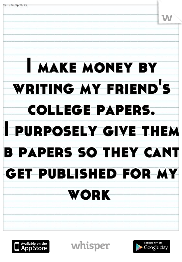I make money by writing my friend's college papers.  I purposely give them b papers so they cant get published for my work