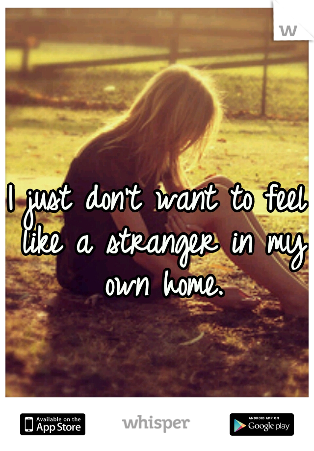 I just don't want to feel like a stranger in my own home.
