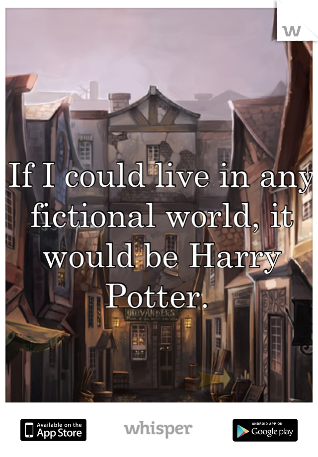 If I could live in any fictional world, it would be Harry Potter.