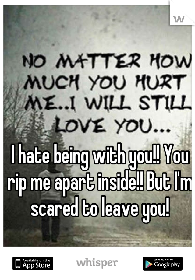 I hate being with you!! You rip me apart inside!! But I'm scared to leave you!