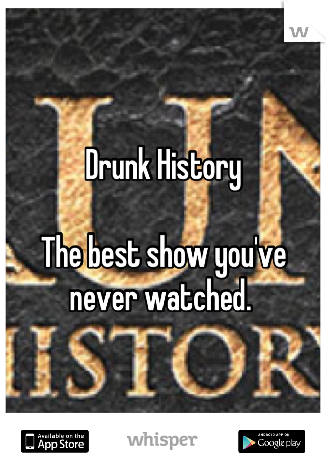 Drunk History  The best show you've never watched.