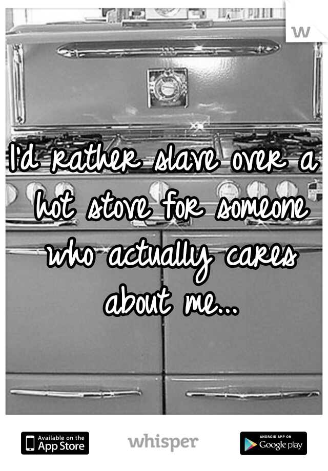 I'd rather slave over a hot stove for someone who actually cares about me...
