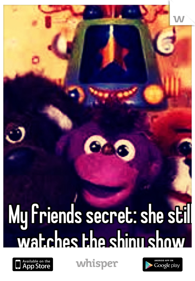 My friends secret: she still watches the shiny show (She said I could put this)