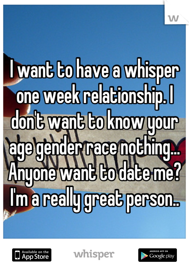 I want to have a whisper one week relationship. I don't want to know your age gender race nothing... Anyone want to date me? I'm a really great person..