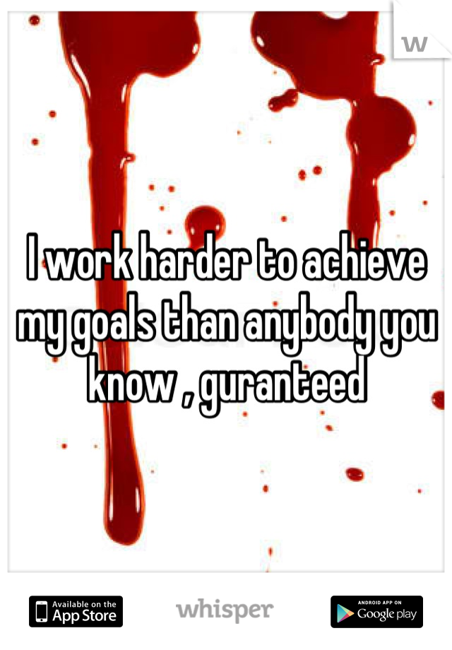 I work harder to achieve my goals than anybody you know , guranteed
