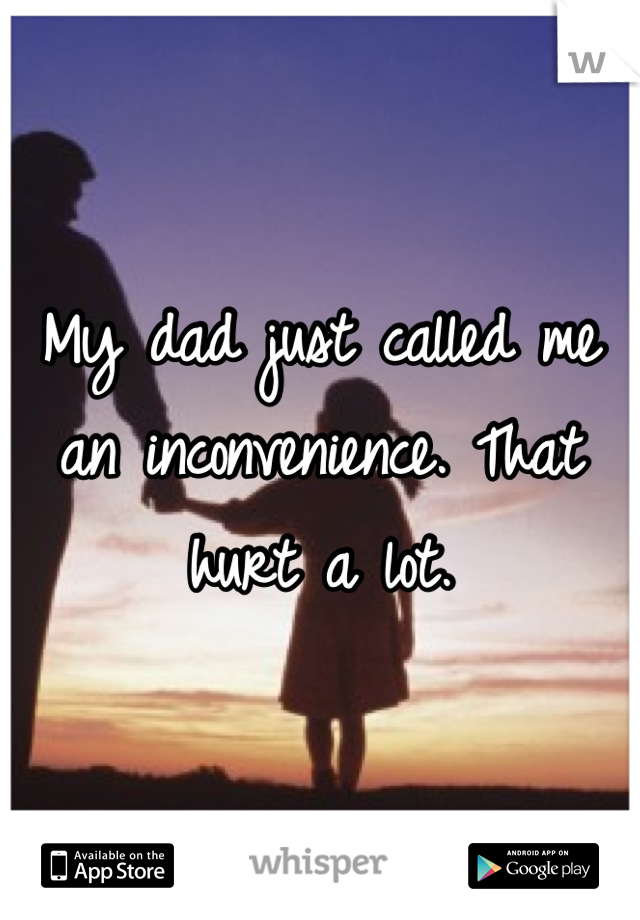 My dad just called me an inconvenience. That hurt a lot.