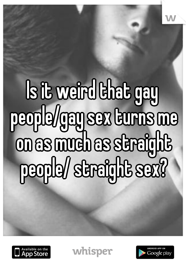 Is it weird that gay people/gay sex turns me on as much as straight people/ straight sex?