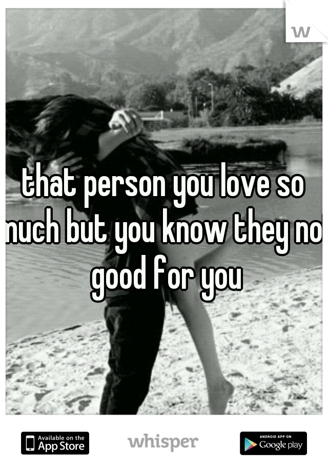 that person you love so much but you know they not good for you