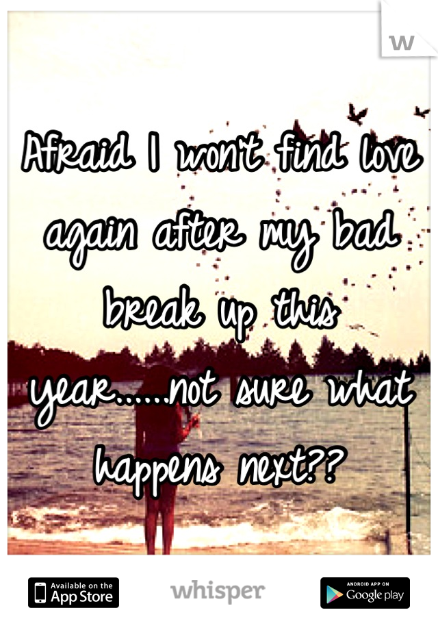 Afraid I won't find love again after my bad break up this year......not sure what happens next??