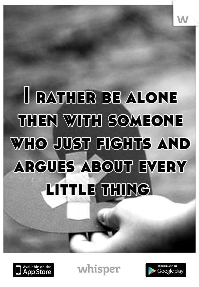 I rather be alone then with someone who just fights and argues about every little thing