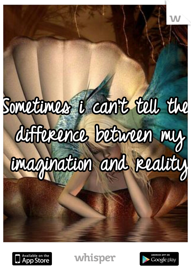 Sometimes i can't tell the difference between my imagination and reality.