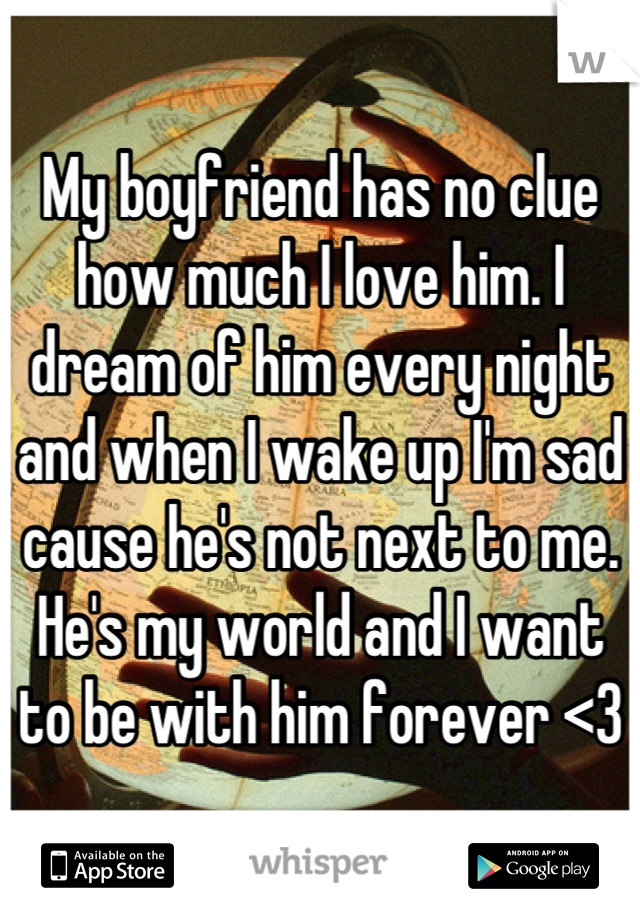 My boyfriend has no clue how much I love him. I dream of him every night and when I wake up I'm sad cause he's not next to me. He's my world and I want to be with him forever <3