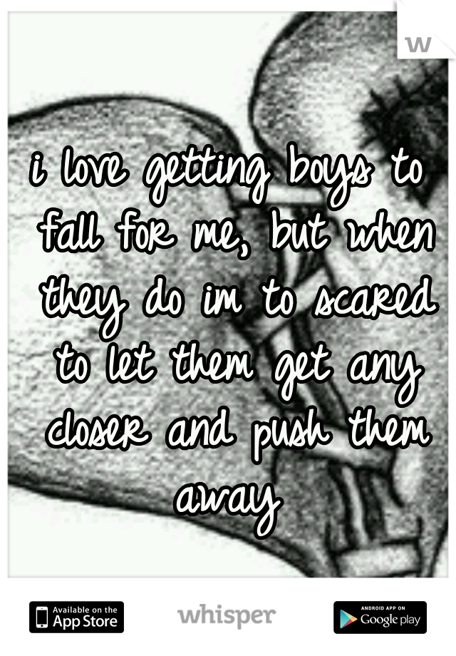 i love getting boys to fall for me, but when they do im to scared to let them get any closer and push them away