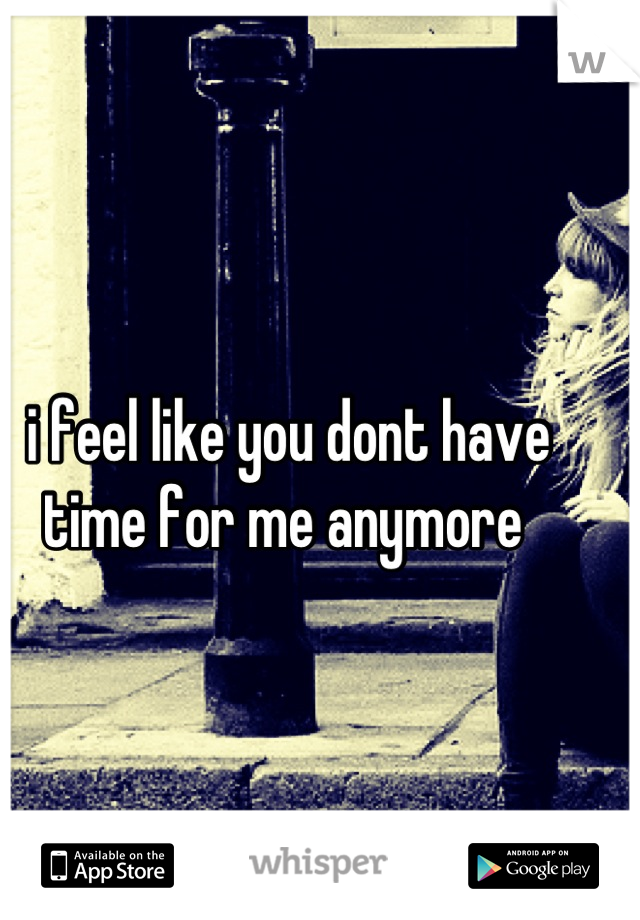 i feel like you dont have time for me anymore