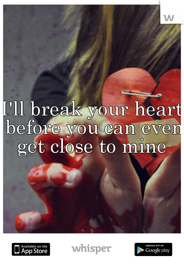 I'll break your heart before you can even get close to mine