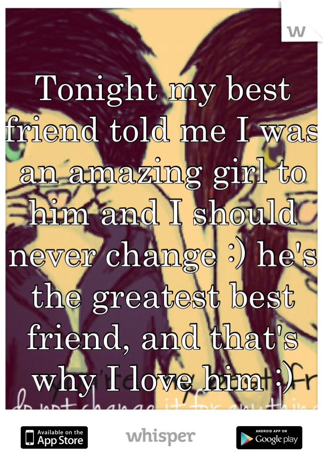 Tonight my best friend told me I was an amazing girl to him and I should never change :) he's the greatest best friend, and that's why I love him :)