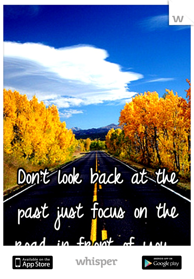 Don't look back at the past just focus on the road in front of you.
