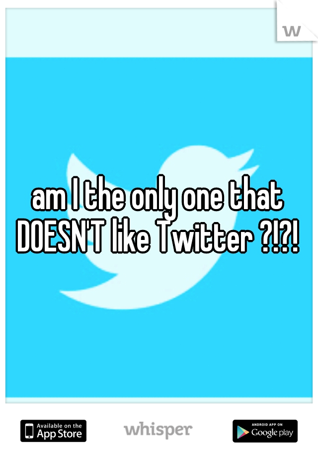 am I the only one that DOESN'T like Twitter ?!?!