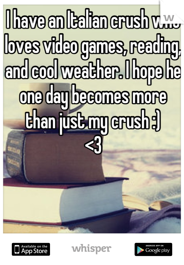 I have an Italian crush who loves video games, reading, and cool weather. I hope he one day becomes more than just my crush :) <3