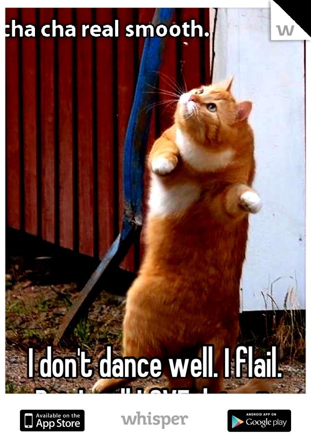 I don't dance well. I flail. But I still LOVE doing it