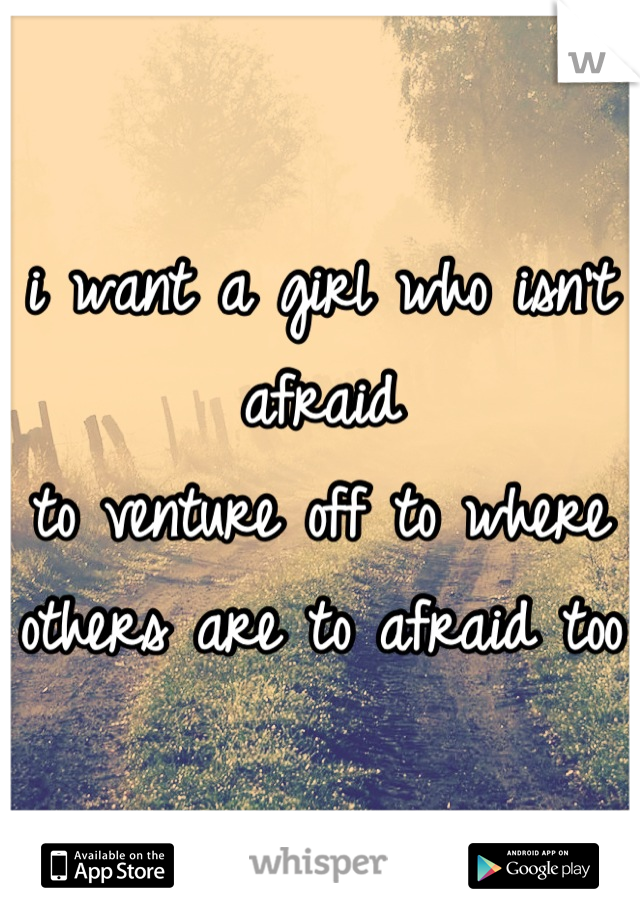 i want a girl who isn't afraid  to venture off to where  others are to afraid too