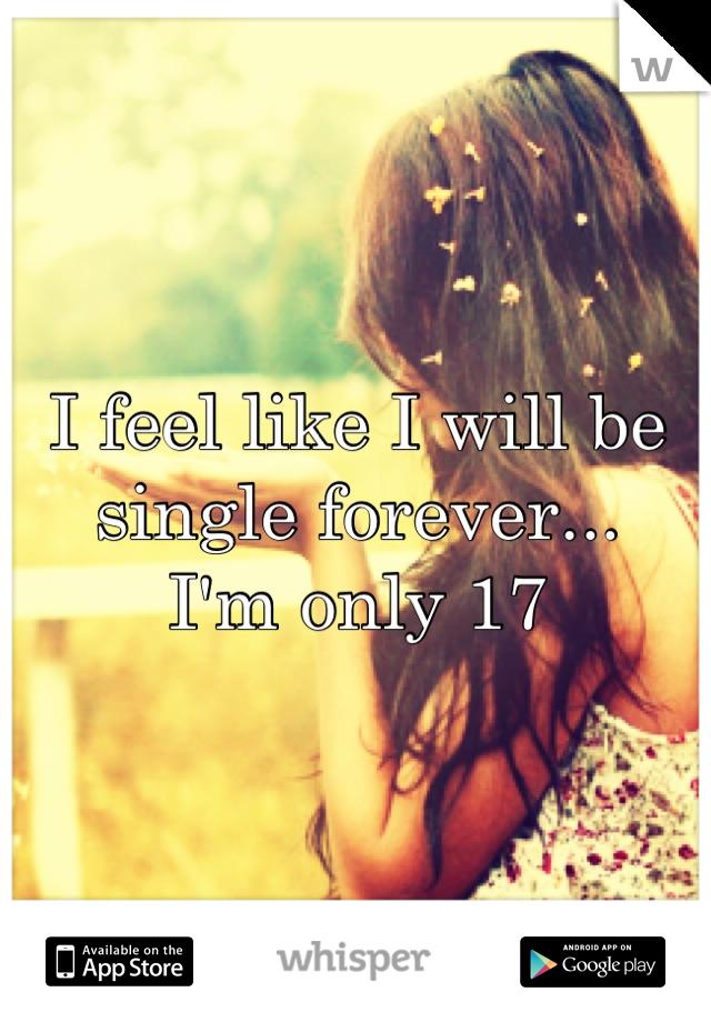 I feel like I will be single forever... I'm only 17