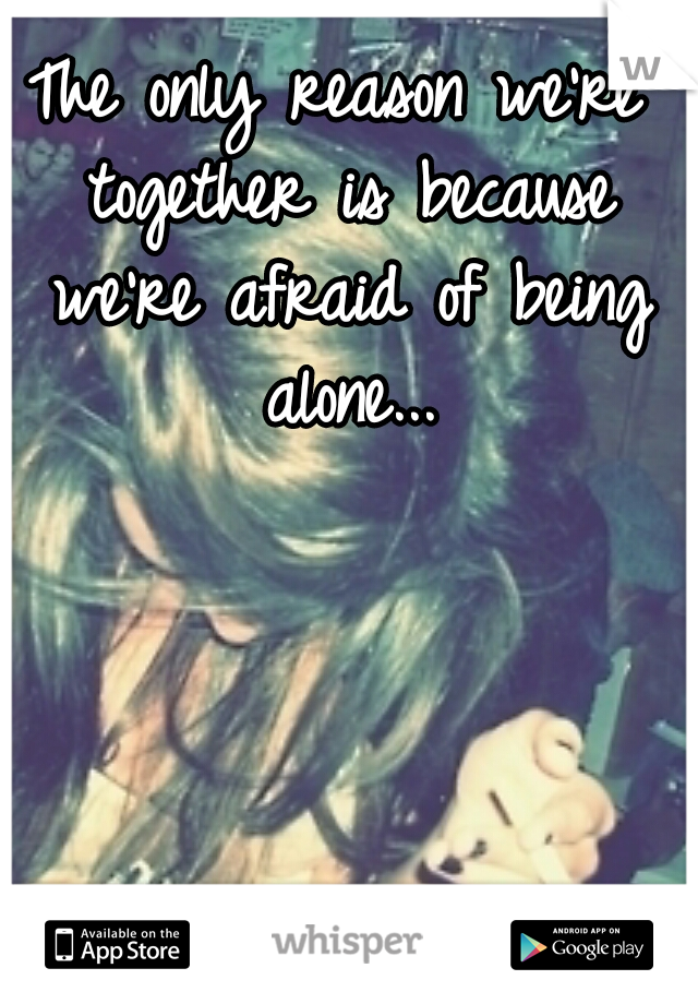 The only reason we're together is because we're afraid of being alone...