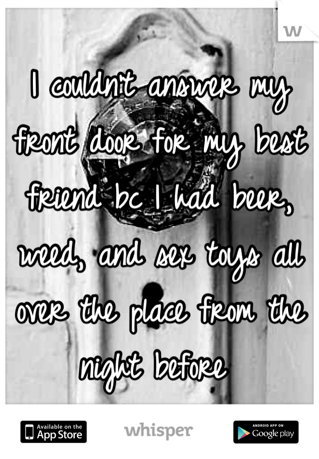 I couldn't answer my front door for my best friend bc I had beer, weed, and sex toys all over the place from the night before