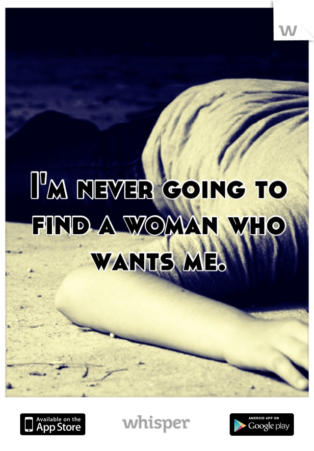 I'm never going to find a woman who wants me.