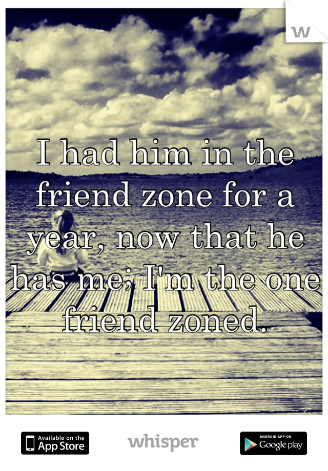 I had him in the friend zone for a year, now that he has me; I'm the one friend zoned.