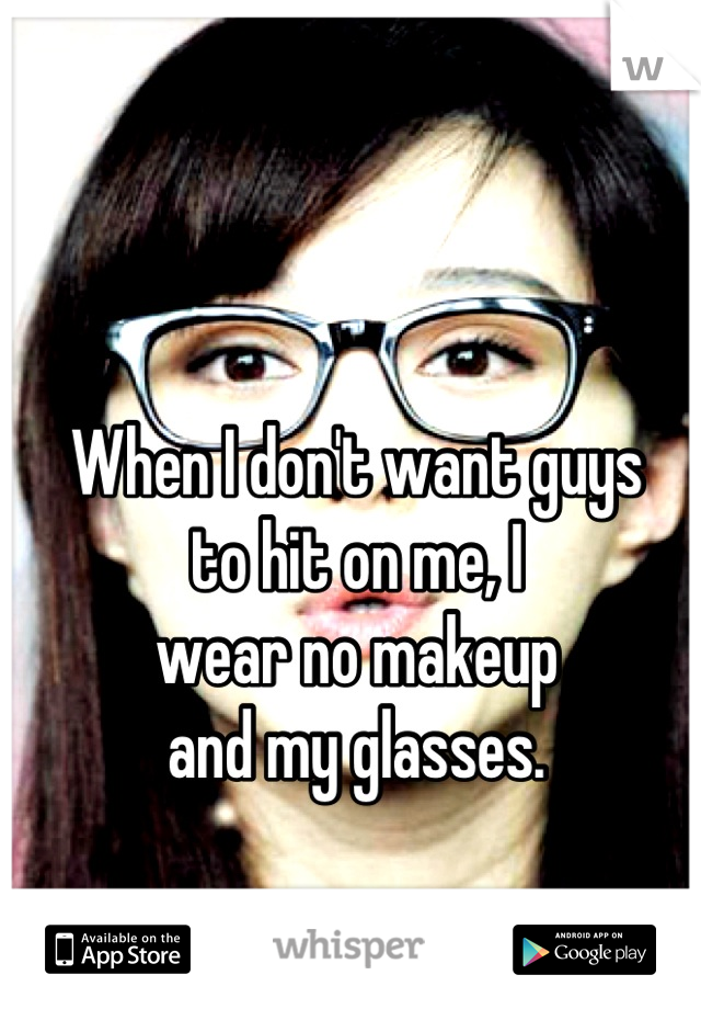 When I don't want guys to hit on me, I wear no makeup  and my glasses.