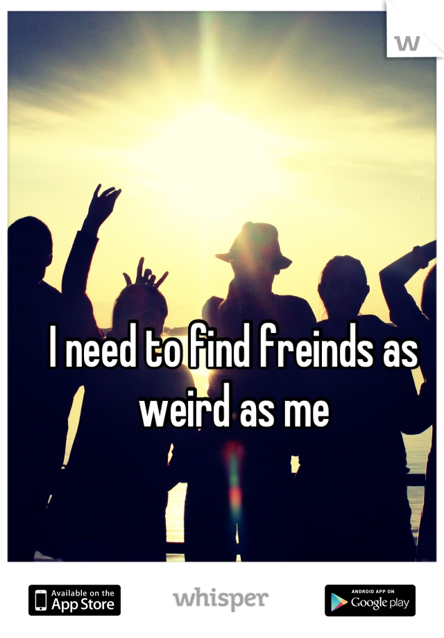 I need to find freinds as weird as me