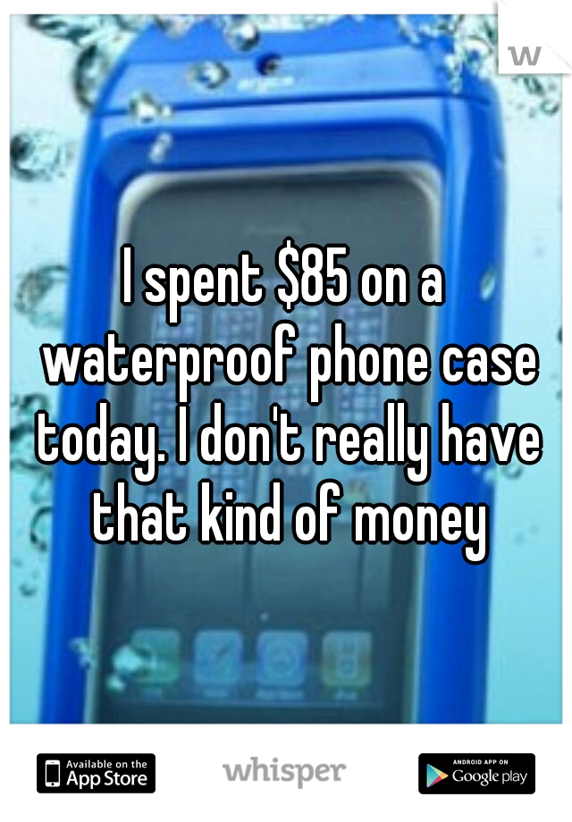 I spent $85 on a waterproof phone case today. I don't really have that kind of money