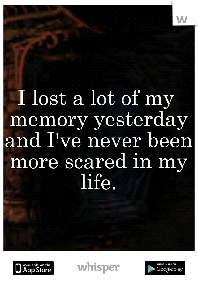 I lost a lot of my memory yesterday and I've never been more scared in my life.
