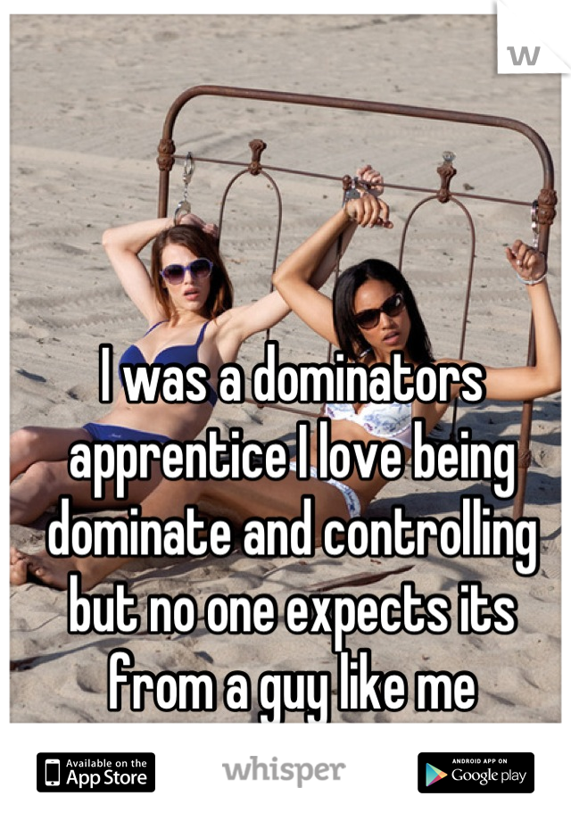 I was a dominators apprentice I love being dominate and controlling but no one expects its from a guy like me