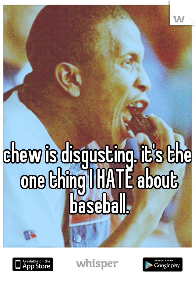 chew is disgusting. it's the one thing I HATE about baseball.