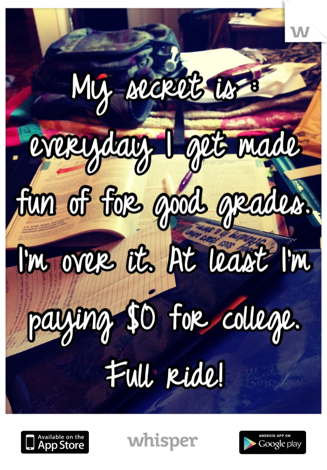 My secret is : everyday I get made fun of for good grades. I'm over it. At least I'm paying $0 for college. Full ride!
