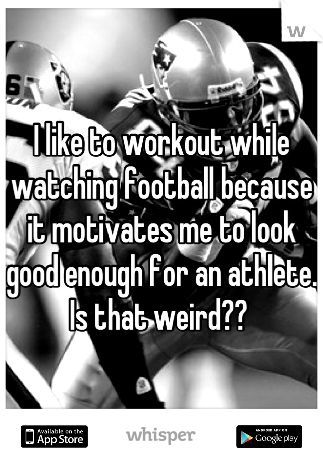 I like to workout while watching football because it motivates me to look good enough for an athlete. Is that weird??