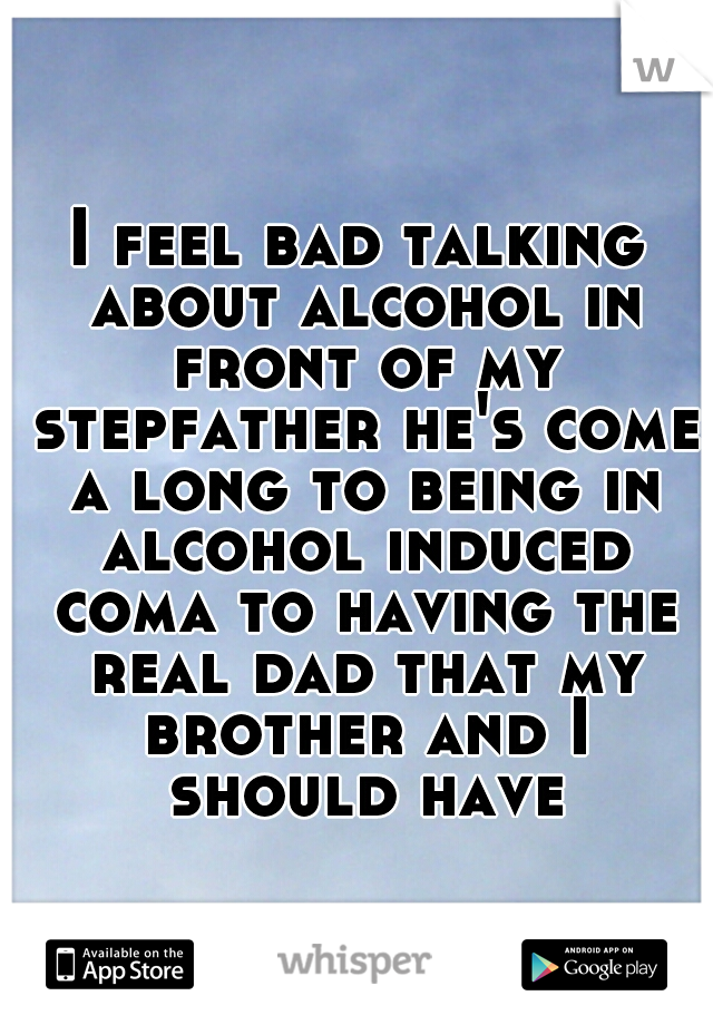 I feel bad talking about alcohol in front of my stepfather he's come a long to being in alcohol induced coma to having the real dad that my brother and I should have