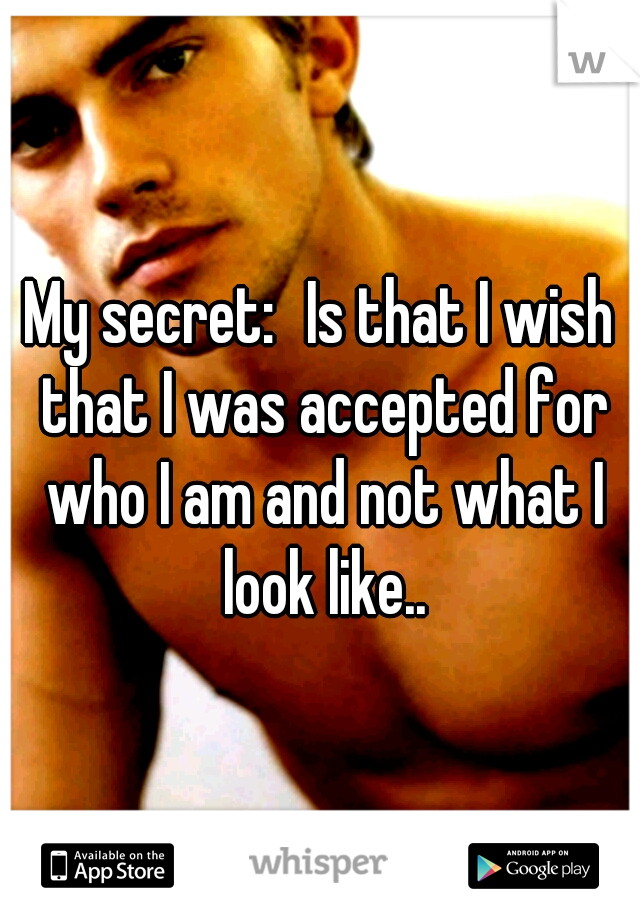 My secret: Is that I wish that I was accepted for who I am and not what I look like..