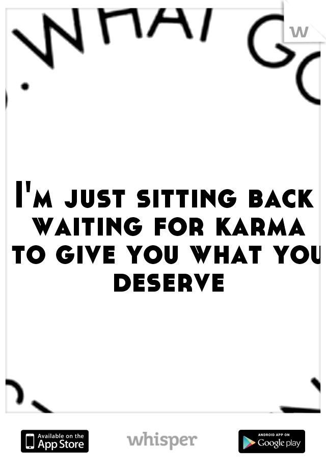 I'm just sitting back waiting for karma to give you what you deserve